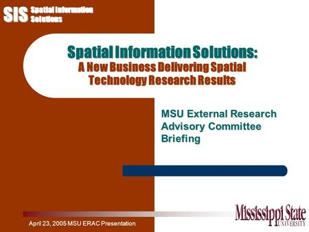 SIS Spatial Information Solutions April 23, 2005 MSU ERAC Presentation Spatial Information Solutions: A New Business Delivering Spatial Technology Research.