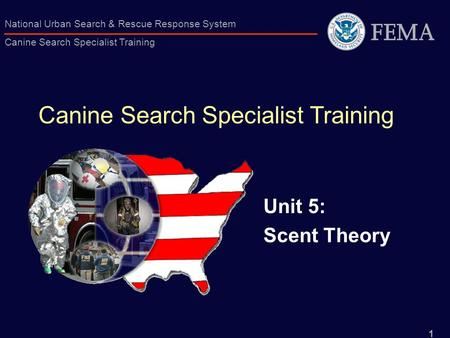 1 National Urban Search & Rescue Response System Canine Search Specialist Training Canine Search Specialist Training Unit 5: Scent Theory.