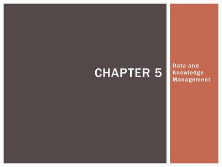 Data and Knowledge Management CHAPTER 5. 5.1 Managing Data 5.2 The Database Approach 5.3 Database Management Systems 5.4 Data Warehouses and Data Marts.