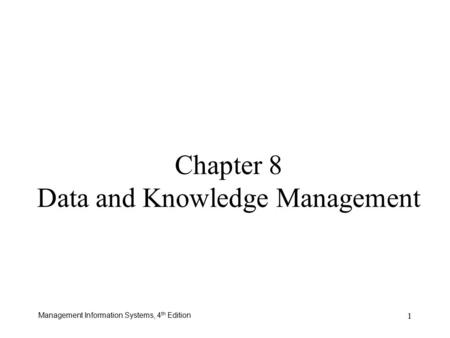 Management Information Systems, 4 th Edition 1 Chapter 8 Data and Knowledge Management.