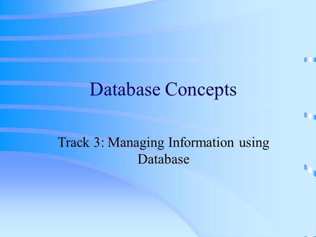 Database Concepts Track 3: Managing Information using Database.