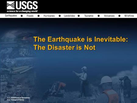 U.S. Department of the Interior U.S. Geological Survey The Earthquake is Inevitable: The Disaster is Not.