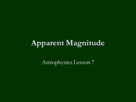 Apparent Magnitude Astrophysics Lesson 7. Learning Objectives  Define luminosity & intensity.  Place astronomical objects with a range of intensities.
