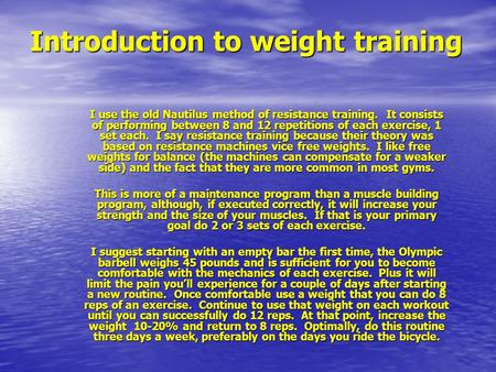 Introduction to weight training I use the old Nautilus method of resistance training. It consists of performing between 8 and 12 repetitions of each exercise,