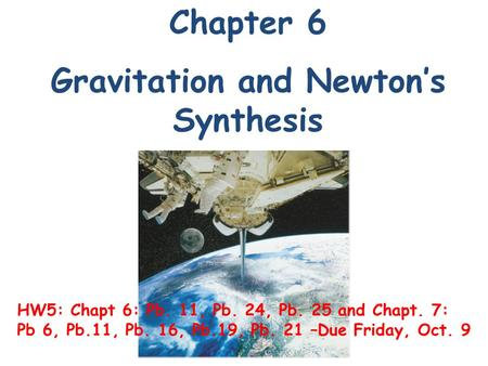 Chapter 6 Gravitation and Newton's Synthesis HW5: Chapt 6: Pb. 11, Pb. 24, Pb. 25 and Chapt. 7: Pb 6, Pb.11, Pb. 16, Pb.19, Pb. 21 –Due Friday, Oct. 9.