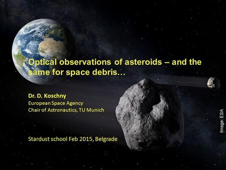 1 Optical observations of asteroids – and the same for space debris… Dr. D. Koschny European Space Agency Chair of Astronautics, TU Munich Stardust school.