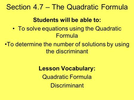 Section 4.7 – The Quadratic Formula Students will be able to: To solve equations using the Quadratic Formula To determine the number of solutions by using.
