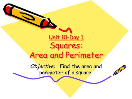 Unit 10-Day 1 Squares: Area and Perimeter Objective: Find the area and perimeter of a square.