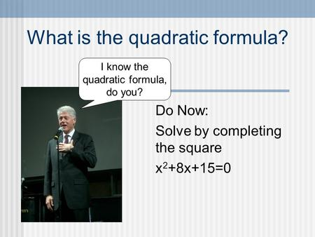 What is the quadratic formula? Do Now: Solve by completing the square x 2 +8x+15=0 I know the quadratic formula, do you?