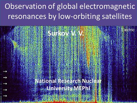 Observation of global electromagnetic resonances by low-orbiting satellites Surkov V. V. National Research Nuclear University MEPhI.