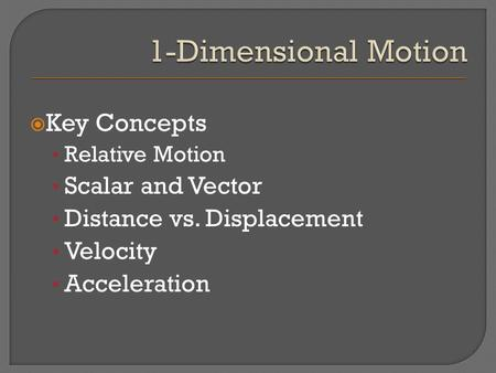  Key Concepts Relative Motion Scalar and Vector Distance vs. Displacement Velocity Acceleration.