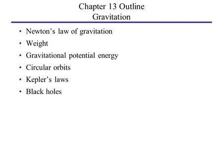 Chapter 13 Outline Gravitation Newton's law of gravitation Weight Gravitational potential energy Circular orbits Kepler's laws Black holes.