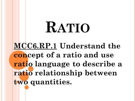 R ATIO MCC6.RP.1 Understand the concept of a ratio and use ratio language to describe a ratio relationship between two quantities.
