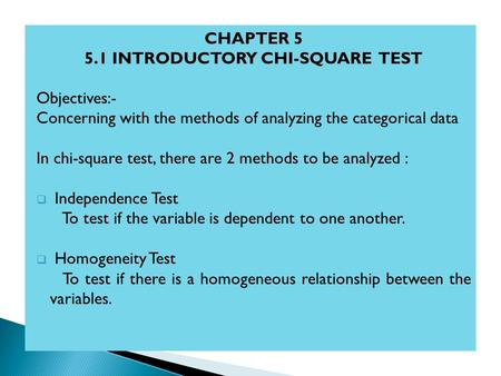 CHAPTER 5 5.1 INTRODUCTORY CHI-SQUARE TEST Objectives:- Concerning with the methods of analyzing the categorical data In chi-square test, there are 2 methods.