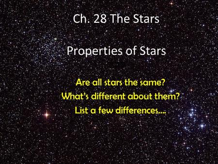 Ch. 28 The Stars Properties of Stars ??? Are all stars the same? What's different about them? List a few differences….