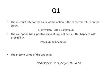 Q1 The discount rate for the value of the option is the expected return on the stock: E(s) =r=0.02+3(0.1-0.02)=0.26 The call option has a positive value.