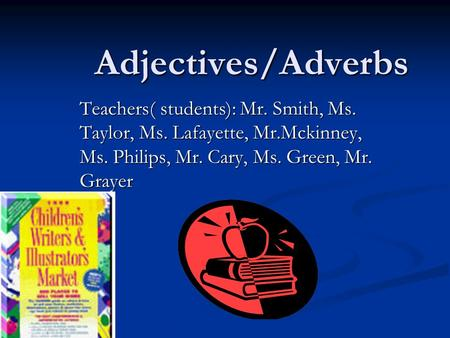 Adjectives/Adverbs Teachers( students): Mr. Smith, Ms. Taylor, Ms. Lafayette, Mr.Mckinney, Ms. Philips, Mr. Cary, Ms. Green, Mr. Grayer.