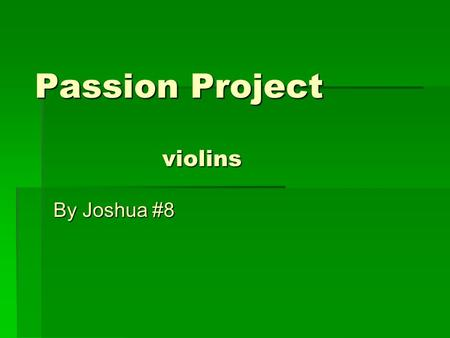Passion Project By Joshua #8 violins. Where is the origin of the Violin?  The violin originated in Italy  The violin originated in the early 1500's.