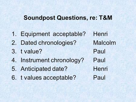 Soundpost Questions, re: T&M 1.Equipment acceptable?Henri 2.Dated chronologies?Malcolm 3.t value?Paul 4.Instrument chronology?Paul 5.Anticipated date?Henri.