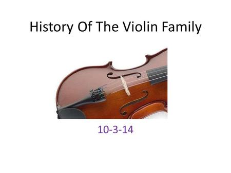History Of The Violin Family 10-3-14. The Family The violin family consists of a violin, a viola, and a cello. Were first made in the early 16 th century,