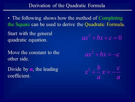 Derivation of the Quadratic Formula The following shows how the method of Completing the Square can be used to derive the Quadratic Formula. Start with.