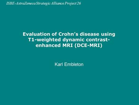 ISBE-AstraZeneca Strategic Alliance Project 26 Evaluation of Crohn's disease using T1-weighted dynamic contrast- enhanced MRI (DCE-MRI) Karl Embleton.