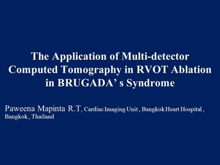 The Application of Multi-detector Computed Tomography in RVOT Ablation in BRUGADA' s Syndrome Paweena Mapinta R.T, Cardiac Imaging Unit, Bangkok Heart.