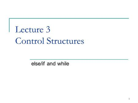 1 Lecture 3 Control Structures else/if and while.