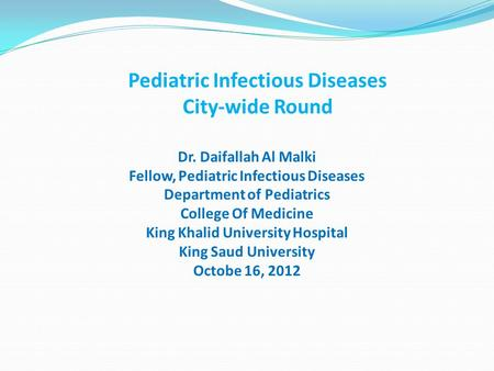 Pediatric Infectious Diseases City-wide Round Dr. Daifallah Al Malki Fellow, Pediatric Infectious Diseases Department of Pediatrics College Of Medicine.