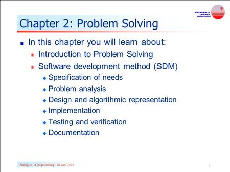 Principles of Programming - NI July 2005 1 Chapter 2: Problem Solving In this chapter you will learn about: Introduction to Problem Solving Software development.