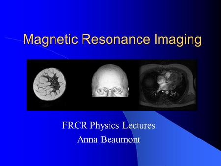 Magnetic Resonance Imaging FRCR Physics Lectures Anna Beaumont.