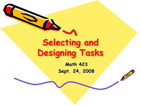 Selecting and Designing Tasks Math 423 Sept. 24, 2008.