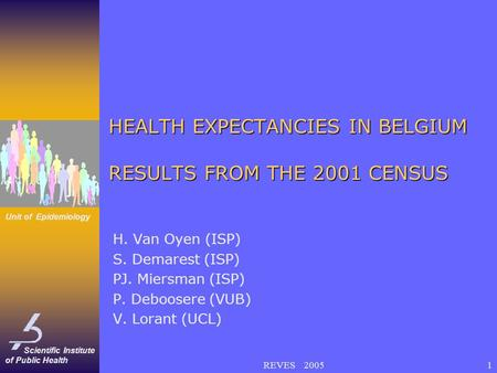 Scientific Institute of Public Health Unit of Epidemiology REVES 20051 HEALTH EXPECTANCIES IN BELGIUM RESULTS FROM THE 2001 CENSUS H. Van Oyen (ISP) S.