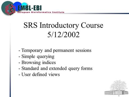 SRS Introductory Course 5/12/2002 - Temporary and permanent sessions - Simple querying - Browsing indices - Standard and extended query forms - User defined.