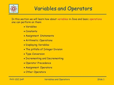 PHY-102 SAPVariables and OperatorsSlide 1 Variables and Operators In this section we will learn how about variables in Java and basic operations one can.
