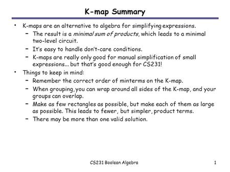CS231 Boolean Algebra1 K-map Summary K-maps are an alternative to algebra for simplifying expressions. – The result is a minimal sum of products, which.