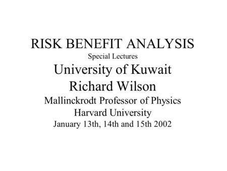 RISK BENEFIT ANALYSIS Special Lectures University of Kuwait Richard Wilson Mallinckrodt Professor of Physics Harvard University January 13th, 14th and.
