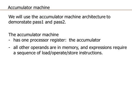 Accumulator machine We will use the accumulator machine architecture to demonstate pass1 and pass2. The accumulator machine has one processor register:
