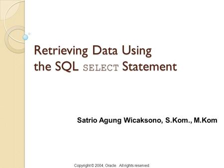 Copyright © 2004, Oracle. All rights reserved. Retrieving Data Using the SQL SELECT Statement Satrio Agung Wicaksono, S.Kom., M.Kom.