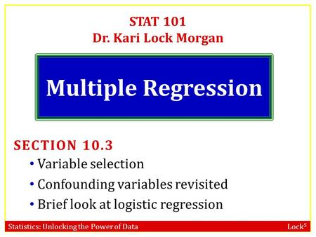 Statistics: Unlocking the Power of Data Lock 5 STAT 101 Dr. Kari Lock Morgan Multiple Regression SECTION 10.3 Variable selection Confounding variables.