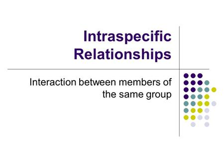 Intraspecific Relationships Interaction between members of the same group.