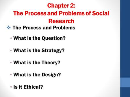 Chapter 2: The Process and Problems of Social Research  The Process and Problems ◦ What is the Question? ◦ What is the Strategy? ◦ What is the Theory?