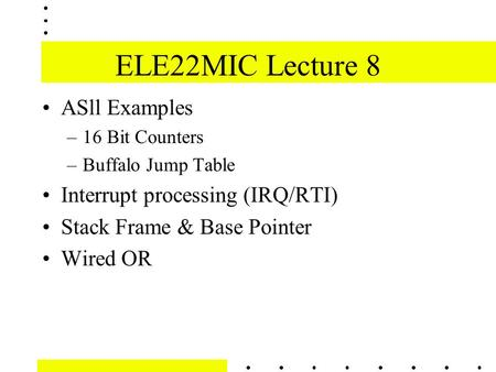 ELE22MIC Lecture 8 ASll Examples –16 Bit Counters –Buffalo Jump Table Interrupt processing (IRQ/RTI) Stack Frame & Base Pointer Wired OR.