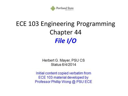 ECE 103 Engineering Programming Chapter 44 File I/O Herbert G. Mayer, PSU CS Status 6/4/2014 Initial content copied verbatim from ECE 103 material developed.