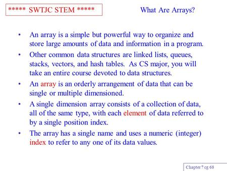 ***** SWTJC STEM ***** Chapter 7 cg 68 What Are Arrays? An array is a simple but powerful way to organize and store large amounts of data and information.