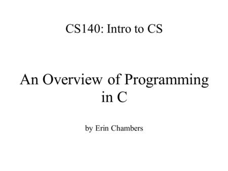 CS140: Intro to CS An Overview of Programming in C by Erin Chambers.