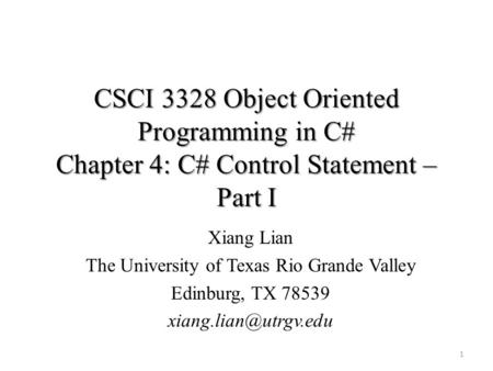 CSCI 3328 Object Oriented Programming in C# Chapter 4: C# Control Statement – Part I 1 Xiang Lian The University of Texas Rio Grande Valley Edinburg, TX.