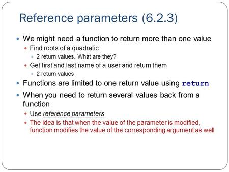 Reference parameters (6.2.3) We might need a function to return more than one value Find roots of a quadratic 2 return values. What are they? Get first.