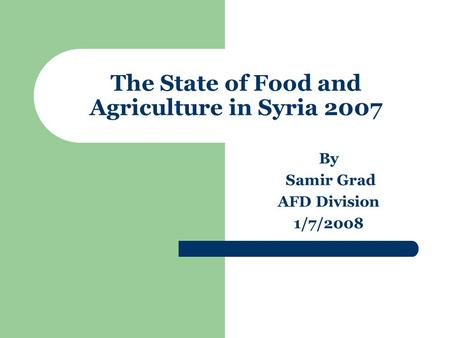 The State of Food and Agriculture in Syria 2007 By Samir Grad AFD Division 1/7/2008.