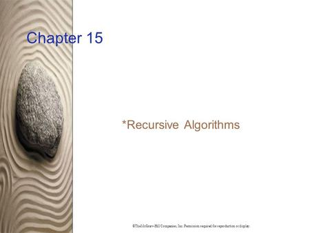 ©TheMcGraw-Hill Companies, Inc. Permission required for reproduction or display. Chapter 15 * Recursive Algorithms.